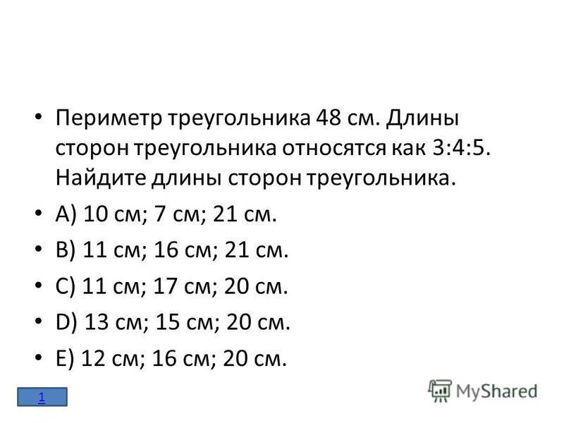 Периметр треугольника 48 см. Длины сторон треугольника относятся как 3:4:5. Найдите длины сторон треугольника. A) 10 см; 7 см; 21 см. B) 11 см; 16 см; 21 см. C) 11 см; 17 см; 20 см. D) 13 см; 15 см; 20 см. E) 12 см; 16 см; 20 см. 1