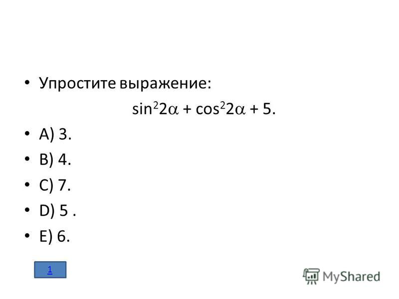 Упростите выражение: sin 2 2 + cos 2 2 + 5. A) 3. B) 4. C) 7. D) 5. E) 6. 1
