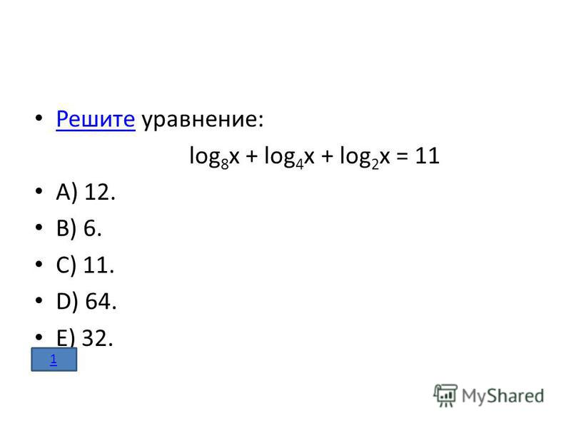 Решите уравнение: Решите log 8 x + log 4 x + log 2 x = 11 A) 12. B) 6. C) 11. D) 64. E) 32. 1