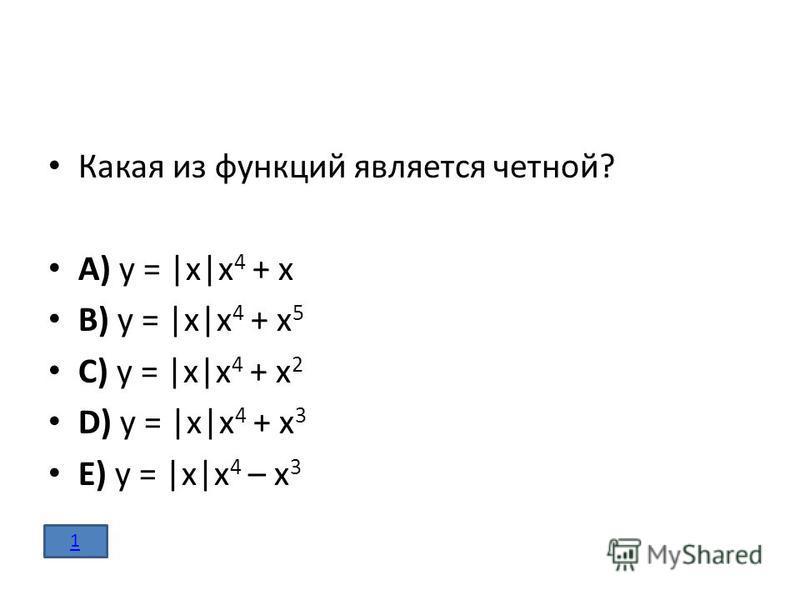 Какая из функций является четной? A) y = |x|x 4 + x B) y = |x|x 4 + x 5 C) y = |x|x 4 + x 2 D) y = |x|x 4 + x 3 E) y = |x|x 4 – x 3 1