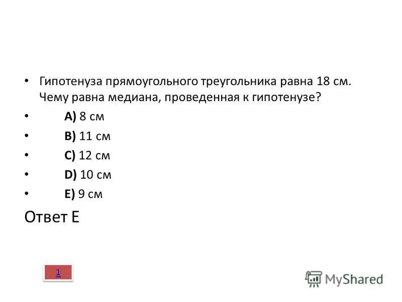 Гипотенуза прямоугольного треугольника равна 18 см. Чему равна медиана, проведенная к гипотенузе? A) 8 см B) 11 см C) 12 см D) 10 см E) 9 см Ответ Е 1 1