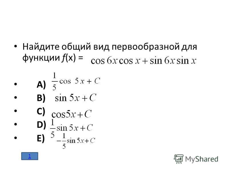 Найдите общий вид первообразной для функции f(x) = A) B) C) D) E) 1