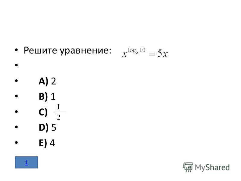 Решите уравнение: A) 2 B) 1 C) D) 5 E) 4 1