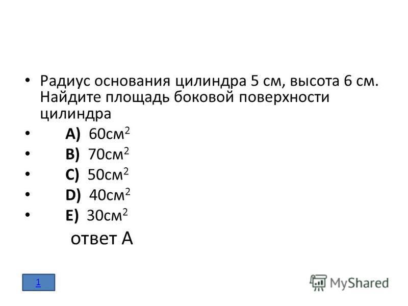 Радиус основания цилиндра 5 см, высота 6 см. Найдите площадь боковой поверхности цилиндра A) 60 см 2 B) 70 см 2 C) 50 см 2 D) 40 см 2 E) 30 см 2 ответ А 1