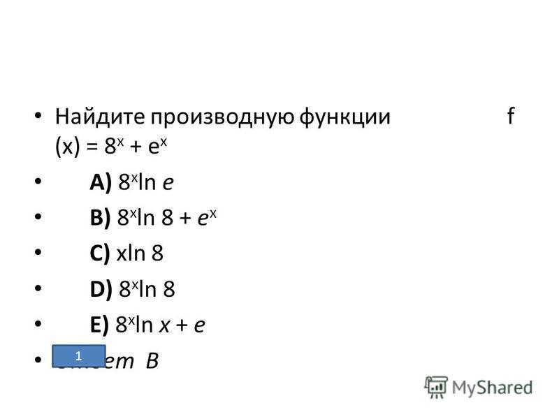 Найдите производную функции f (х) = 8 х + е х A) 8 x ln e B) 8 x ln 8 + e x C) xln 8 D) 8 x ln 8 E) 8 x ln x + e Ответ В 1