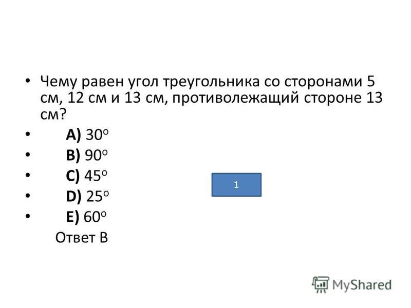 Чему равен угол треугольника со сторонами 5 см, 12 см и 13 см, противолежащий стороне 13 см? A) 30 о B) 90 о C) 45 о D) 25 о E) 60 о Ответ В 1