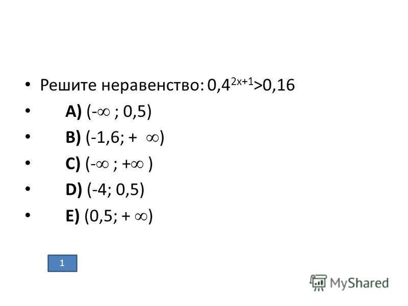 Решите неравенство: 0,4 2x+1 >0,16 A) (- ; 0,5) B) (-1,6; + ) C) (- ; + ) D) (-4; 0,5) E) (0,5; + ) 1