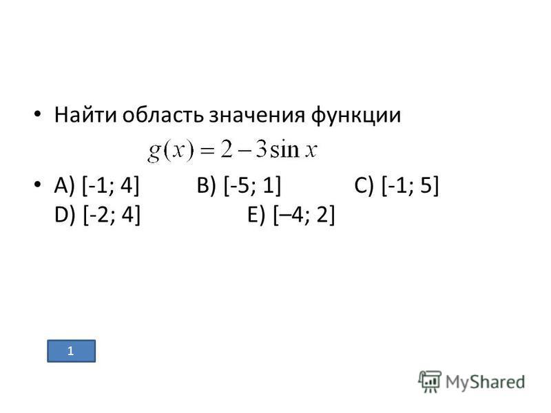 Найти область значения функции А) [-1; 4] В) [-5; 1] С) [-1; 5] D) [-2; 4] Е) [–4; 2] 1