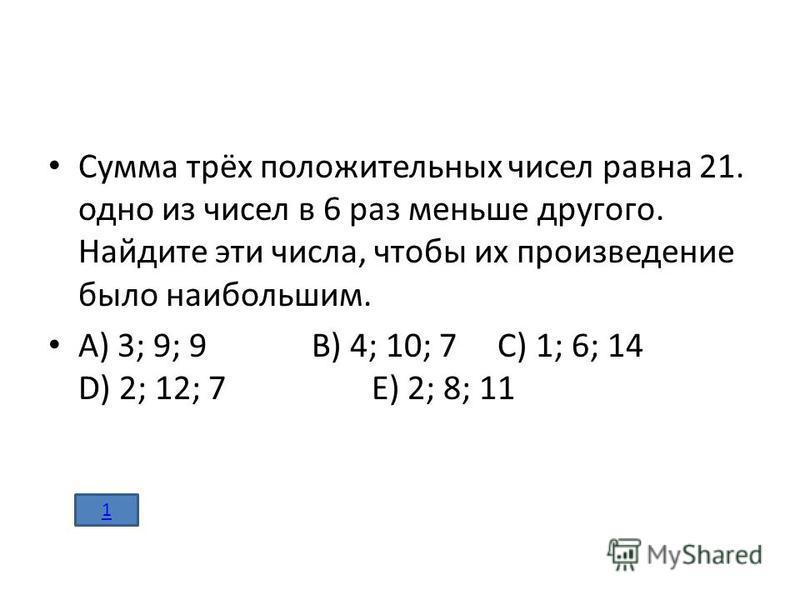 Сумма трёх положительных чисел равна 21. одно из чисел в 6 раз меньше другого. Найдите эти числа, чтобы их произведение было наибольшим. А) 3; 9; 9 В) 4; 10; 7 С) 1; 6; 14 D) 2; 12; 7 Е) 2; 8; 11 1