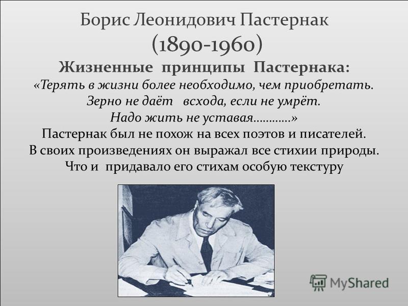 Борис Леонидович Пастернак (1890-1960) Жизненные принципы Пастернака: «Терять в жизни более необходимо, чем приобретать. Зерно не даёт всхода, если не умрёт. Надо жить не уставая…………» Пастернак был не похож на всех поэтов и писателей. В своих произве