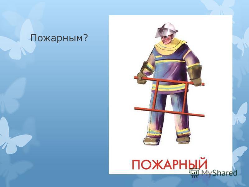 Пожарным?