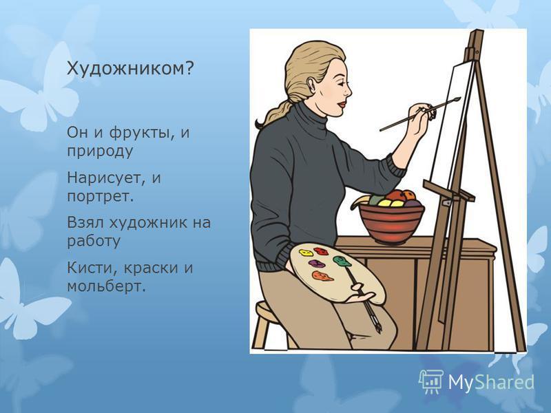 Художником? Он и фрукты, и природу Нарисует, и портрет. Взял художник на работу Кисти, краски и мольберт.
