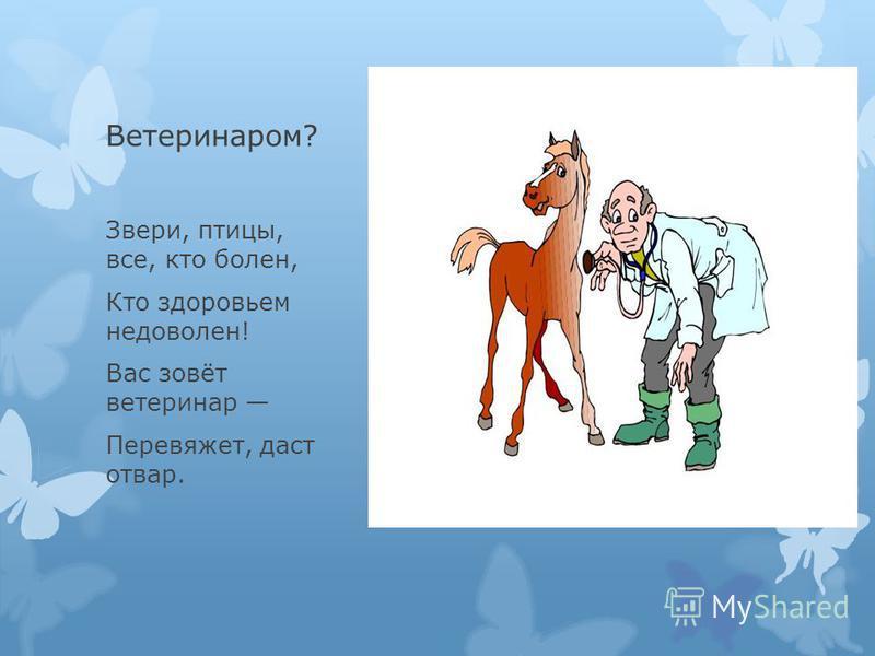 Ветеринаром? Звери, птицы, все, кто болен, Кто здоровьем недоволен! Вас зовёт ветеринар Перевяжет, даст отвар.