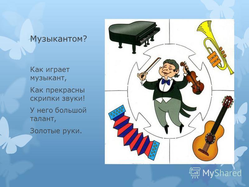 Музыкантом? Как играет музыкант, Как прекрасны скрипки звуки! У него большой талант, Золотые руки.