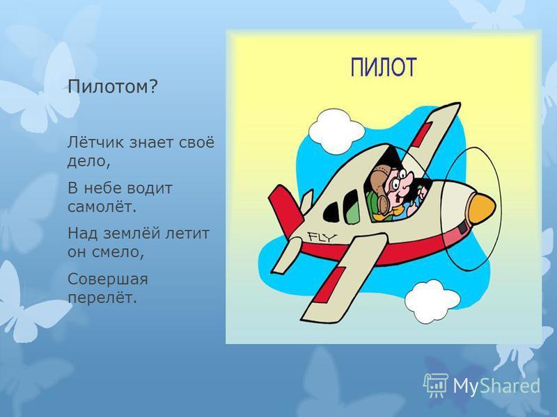 Пилотом? Лётчик знает своё дело, В небе водит самолёт. Над землёй летит он смело, Совершая перелёт.