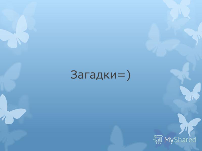 Загадки=)
