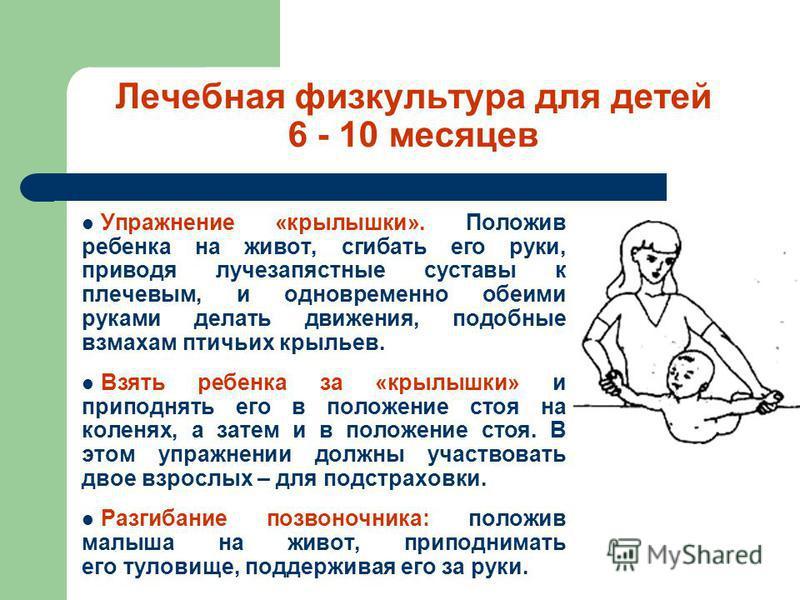 Лечебная физкультура для детей 6 - 10 месяцев Упражнение «крылышки». Положив ребенка на живот, сгибать его руки, приводя лучезапястные суставы к плечевым, и одновременно обеими руками делать движения, подобные взмахам птичьих крыльев. Взять ребенка з