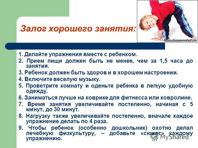 Залог хорошего занятия: 1. Делайте упражнения вместе с ребенком. 2. Прием пищи должен быть не менее, чем за 1,5 часа до занятия. 3. Ребенок должен быть здоров и в хорошем настроении. 4. Включите веселую музыку. 5. Проветрите комнату и оденьте ребенка