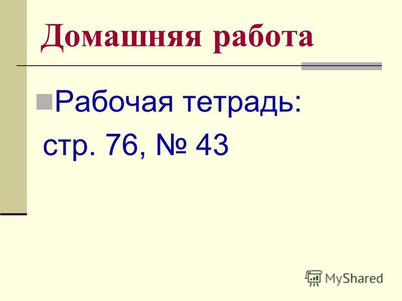 Домашняя работа Рабочая тетрадь: стр. 76, 43
