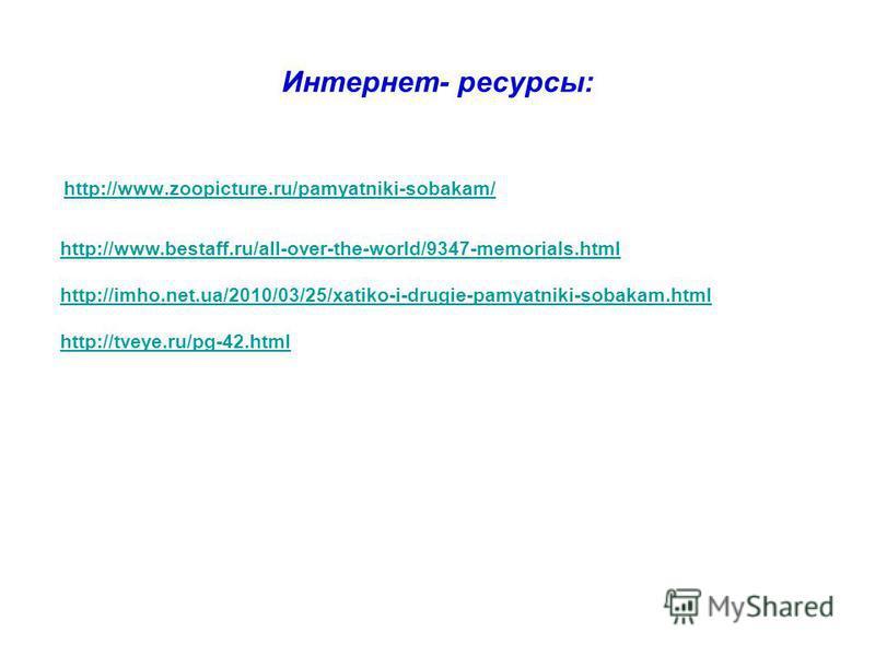 Интернет- ресурсы: http://www.zoopicture.ru/pamyatniki-sobakam/ http://www.bestaff.ru/all-over-the-world/9347-memorials.html http://imho.net.ua/2010/03/25/xatiko-i-drugie-pamyatniki-sobakam.html http://tveye.ru/pg-42.html