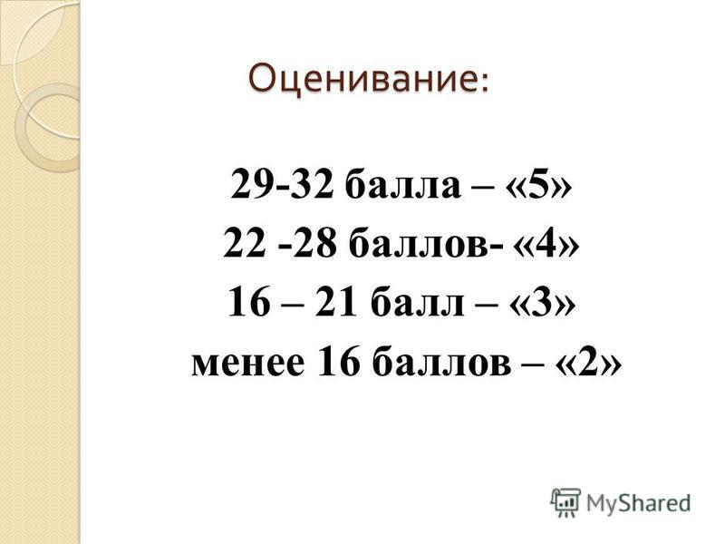 Оценивание : 29-32 балла – «5» 22 -28 баллов- «4» 16 – 21 балл – «3» менее 16 баллов – «2»