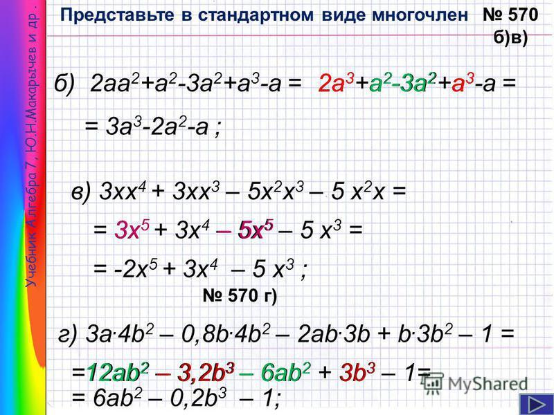Учебник Алгебра 7, Ю.Н.Макарычев и др. 570 б)в) б) 2 а 2 +а 2 -3 а 2 +а 3 -а =2 а 3 +а 2 -3 а 2 +а 3 -а =2 а 3 а 3 а 3 а 2 а 2 -3 а 2 = 3 а 3 -2 а 2 -а ; в) 3 х 4 + 3 х 3 – 5 х 2 х 3 – 5 х 2 х = = 3 х 5 + 3 х 4 – 5 х 5 – 5 х 3 =3 х 5 – 5 х 5 = -2 х 5