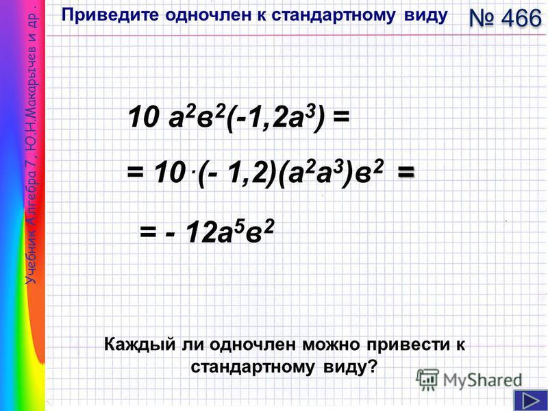 Учебник Алгебра 7, Ю.Н.Макарычев и др. 10 а 2 в 2 (-1,2 а 3 ) = 466 Приведите одночлен к стандартному виду = = 10. (- 1,2)(а 2 а 3 )в 2 = = - 12 а 5 в 2 Каждый ли одночлен можно привести к стандартному виду?