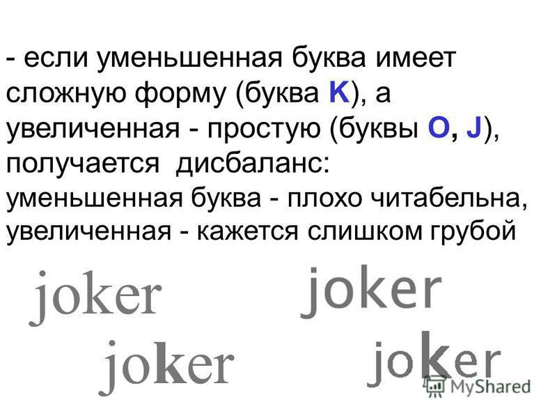 - если уменьшенная буква имеет сложную форму (буква K), а увеличенная - простую (буквы O, J), получается дисбаланс: уменьшенная буква - плохо читабельна, увеличенная - кажется слишком грубой joker
