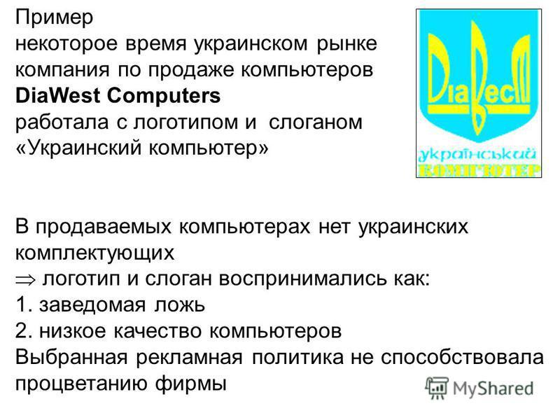 Пример некоторое время украинском рынке компания по продаже компьютеров DiaWest Computers работала с логотипом и слоганом «Украинский компьютер» В продаваемых компьютерах нет украинских комплектующих логотип и слоган воспринимались как: 1. заведомая