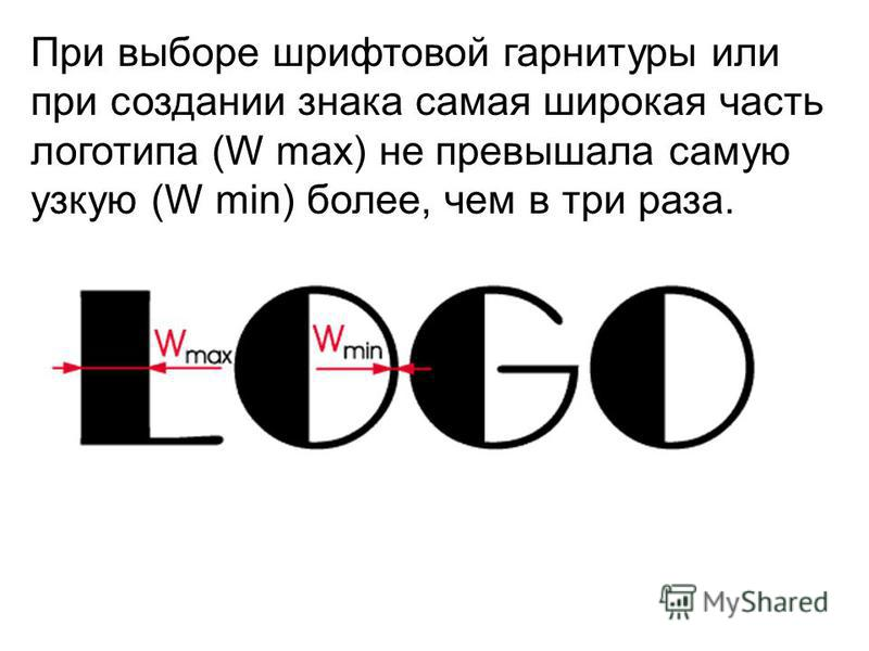 При выборе шрифтовой гарнитуры или при создании знака самая широкая часть логотипа (W max) не превышала самую узкую (W min) более, чем в три раза.