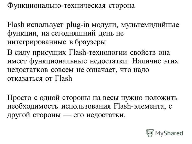 Функционально-техническая сторона Flash использует plug-in модули, мультемидийные функции, на сегодняшний день не интегрированные в браузеры В силу присущих Flash-технологии свойств она имеет функциональные недостатки. Наличие этих недостатков совсем