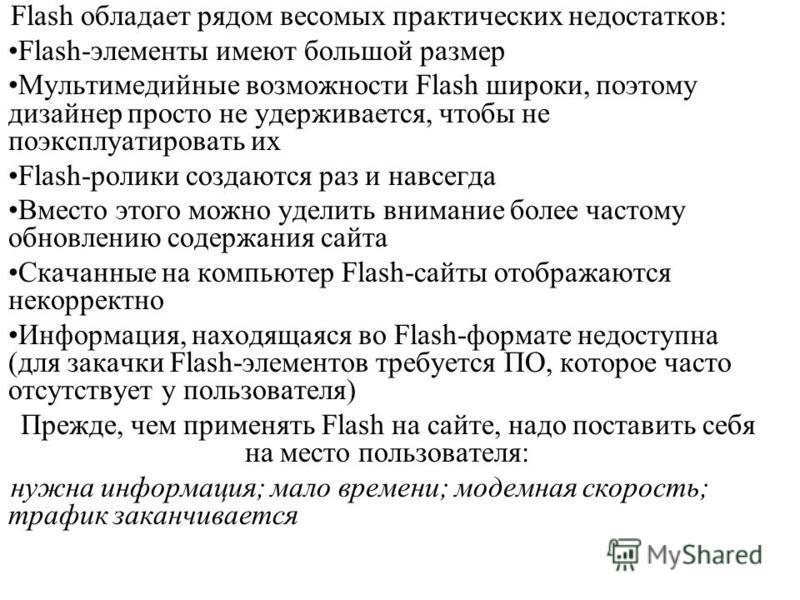 Flash обладает рядом весомых практических недостатков: Flash-элементы имеют большой размер Мультимедийные возможности Flash широки, поэтому дизайнер просто не удерживается, чтобы не поэксплуатировать их Flash-ролики создаются раз и навсегда Вместо эт