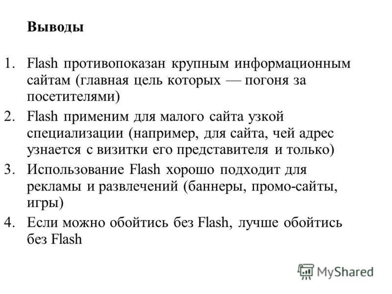 Выводы 1. Flash противопоказан крупным информационным сайтам (главная цель которых погоня за посетителями) 2. Flash применим для малого сайта узкой специализации (например, для сайта, чей адрес узнается с визитки его представителя и только) 3. Исполь