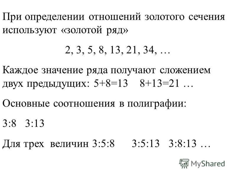 При определении отношений золотого сечения используют «золотой ряд» 2, 3, 5, 8, 13, 21, 34, … Каждое значение ряда получают сложением двух предыдущих: 5+8=13 8+13=21 … Основные соотношения в полиграфии: 3:8 3:13 Для трех величин 3:5:8 3:5:13 3:8:13 …