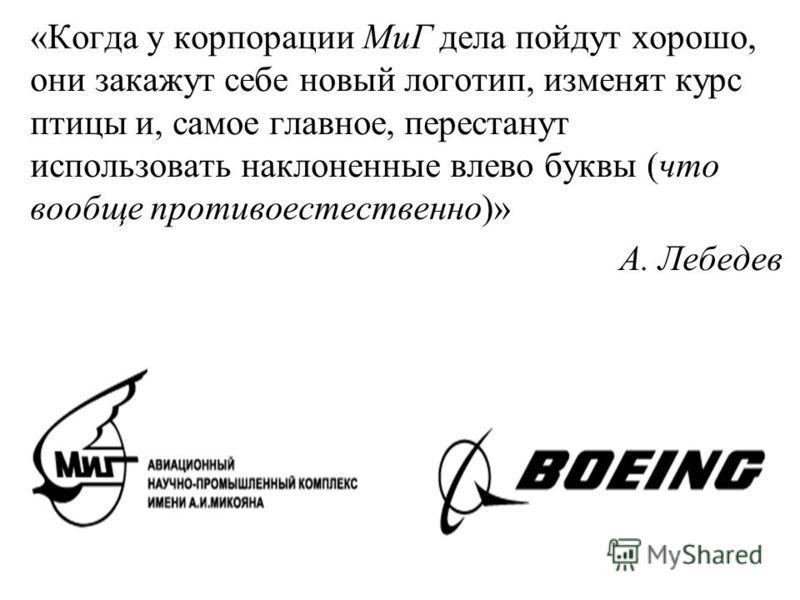 «Когда у корпорации МиГ дела пойдут хорошо, они закажут себе новый логотип, изменят курс птицы и, самое главное, перестанут использовать наклоненные влево буквы (что вообще противоестественно)» А. Лебедев
