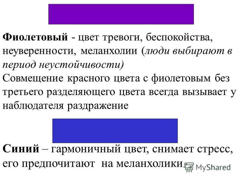 Фиолетовый - цвет тревоги, беспокойства, неуверенности, меланхолии (люди выбирают в период неустойчивости) Совмещение красного цвета с фиолетовым без третьего разделяющего цвета всегда вызывает у наблюдателя раздражение Синий – гармоничный цвет, сним