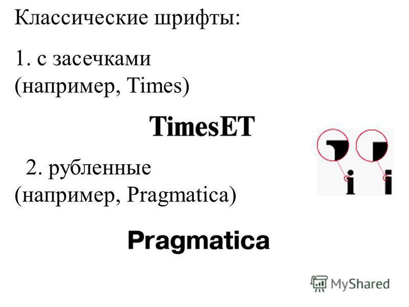Классические шрифты: 1. с засечками (например, Times) 2. рубленные (например, Pragmatica)