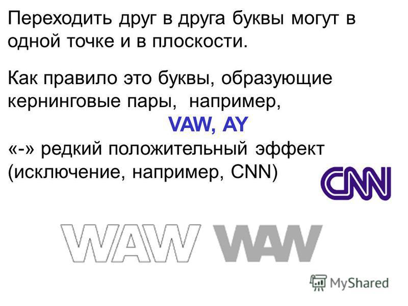 Переходить друг в друга буквы могут в одной точке и в плоскости. Как правило это буквы, образующие кернинговые пары, например, VAW, AY «-» редкий положительный эффект (исключение, например, CNN)