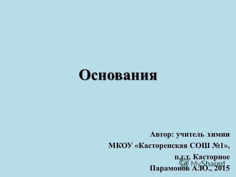 Основания Автор: учитель химии МКОУ «Касторенская СОШ 1», п.г.т. Касторное Парамонов А.Ю., 2015