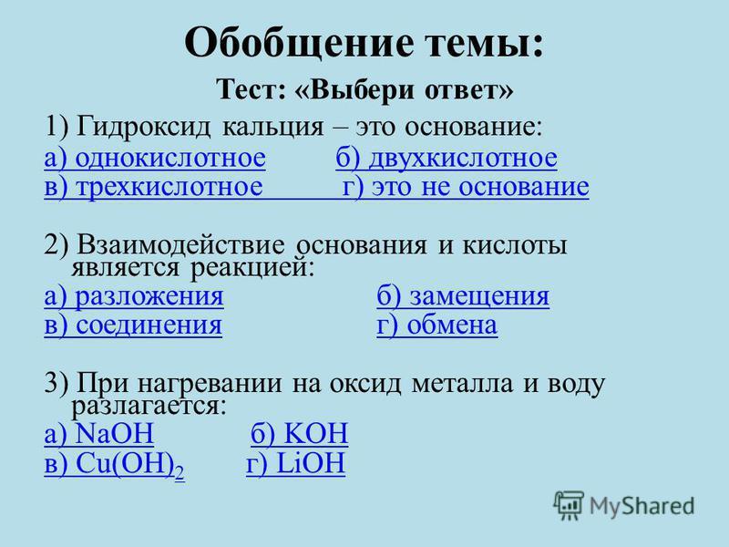 Обобщение темы: Тест: «Выбери ответ» 1) Гидроксид кальция – это основание: а) однокислотноеб) двух кислотное в) трехкислотное г) это не основание 2) Взаимодействие основания и кислоты является реакцией: а) разложения) разложения б) замещенияб) замеще