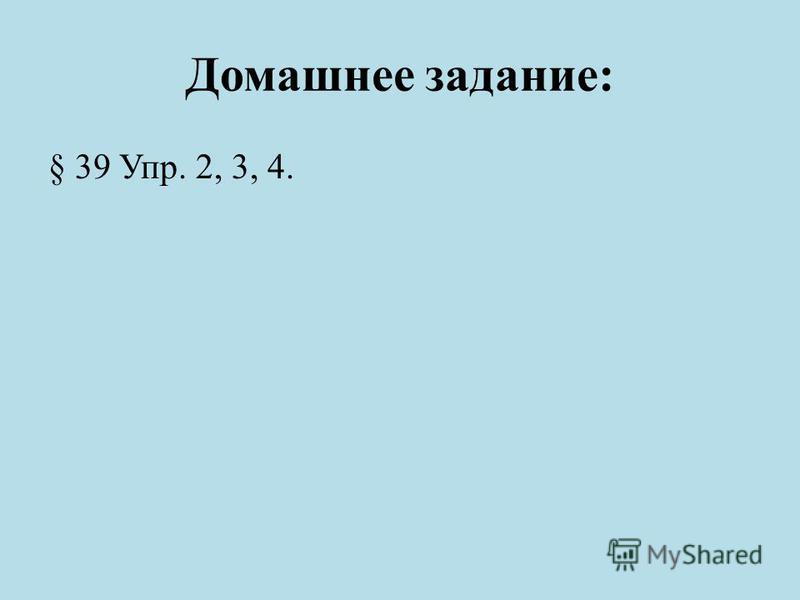 Домашнее задание: § 39 Упр. 2, 3, 4.