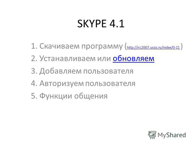 SKYPE 4.1 1. Скачиваем программу ( http://irc2007.ucoz.ru/index/0-11 ) http://irc2007.ucoz.ru/index/0-11 2. Устанавливаем или обновляем 3. Добавляем пользователя 4. Авторизуем пользователя 5. Функции общения