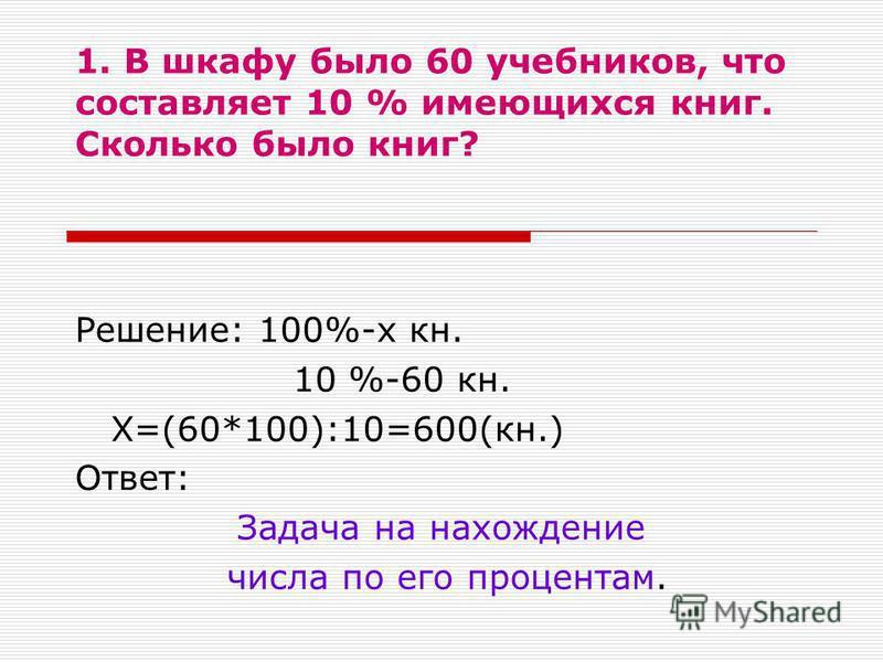 1. В шкафу было 60 учебников, что составляет 10 % имеющихся книг. Сколько было книг? Решение: 100%-х кн. 10 %-60 кн. Х=(60*100):10=600(кн.) Ответ: Задача на нахождение числа по его процентам.