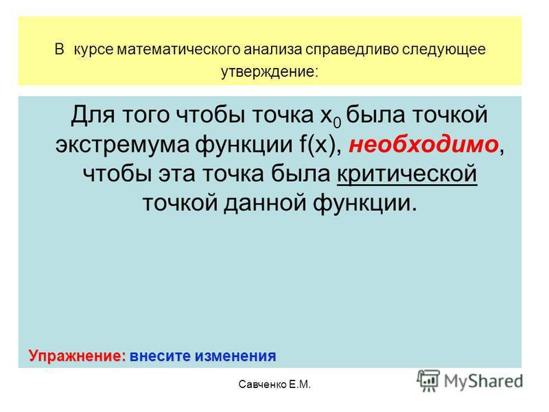 Савченко Е.М. В курсе математического анализа справедливо следующее утверждение: Для того чтобы точка х 0 была точкой экстремума функции f(x), необходимо, чтобы эта точка была критической точкой данной функции. Упражнение: внесите изменения