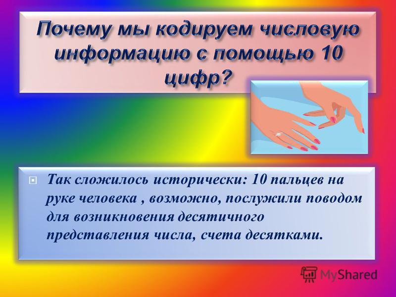Так сложилось исторически: 10 пальцев на руке человека, возможно, послужили поводом для возникновения десятичного представления числа, счета десятками.