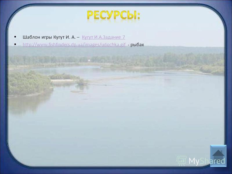 Шаблон игры Кугут И. А. – Кугут И.А.Задание 7Кугут И.А.Задание 7 http://www.fishfinders.dp.ua/images/udochka.gif - рыбак http://www.fishfinders.dp.ua/images/udochka.gif