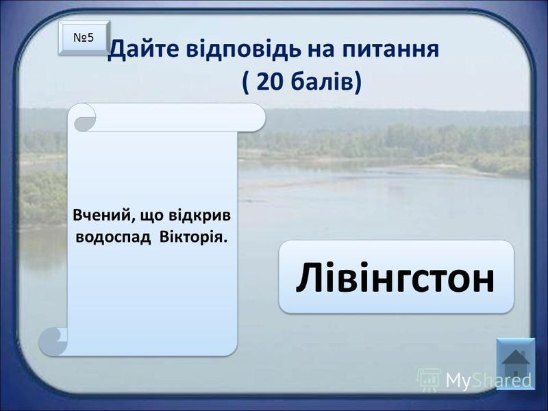Дайте відповідь на питання ( 20 балів) Вчений, що відкрив водоспад Вікторія. Лівінгстон 5 5