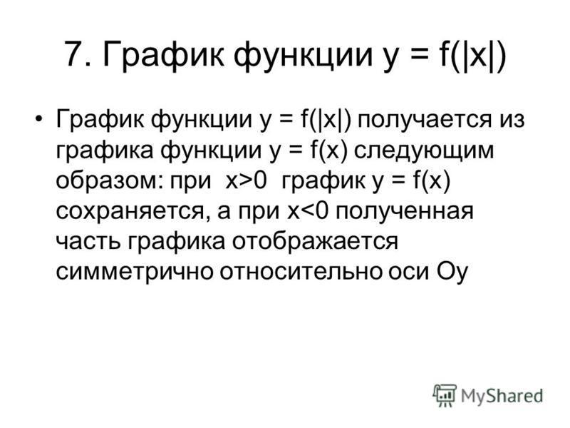 7. График функции y = f(|x|) График функции y = f(|x|) получается из графика функции y = f(x) следующим образом: при x>0 график y = f(x) сохраняется, а при х<0 полученная часть графика отображается симметрично относительно оси Оу