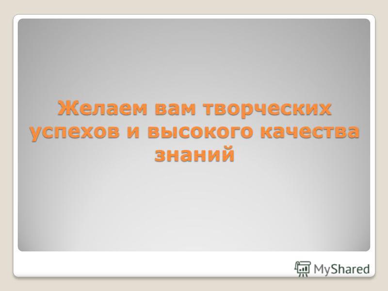 Желаем вам творческих успехов и высокого качества знаний