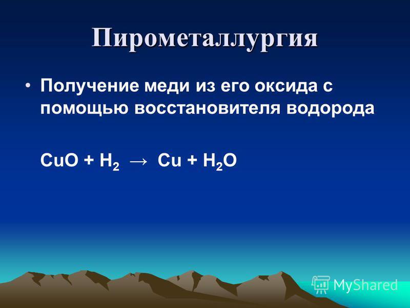 Пирометаллургия Получение меди из его оксида с помощью восстановителя водорода